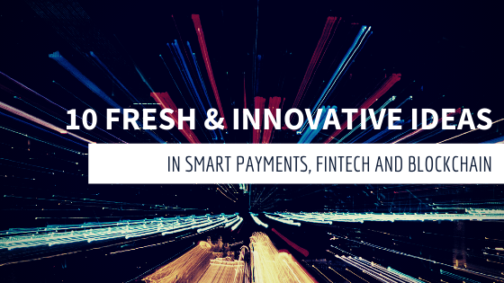 10 fresh & innovative ideas in smart payments, fintech and blockchain