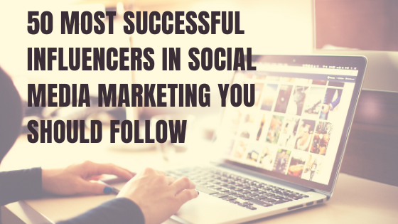 50 most successful influencers in Social Media Marketing you should follow